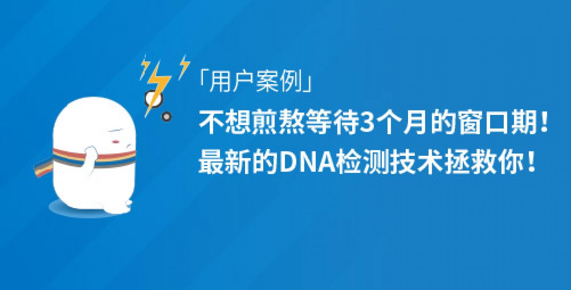 「用戶案例」不想煎熬等待3個月的窗口期,最新的DNA檢測技術拯救你!