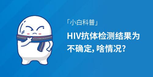「小白科普」HIV抗体检测结果为不确定,啥情况