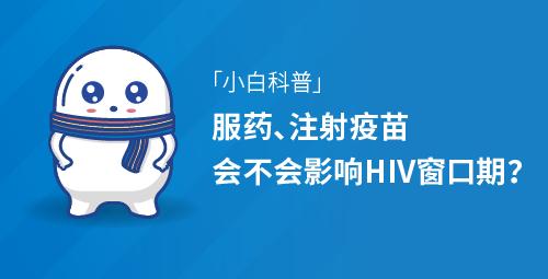 「小白科普」服药、注射疫苗会不会影响HIV窗口期?