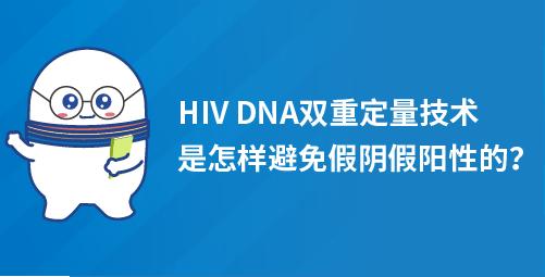 「小白科普」HIV DNA双重定量技术,是怎样避免假阴假阳性的?
