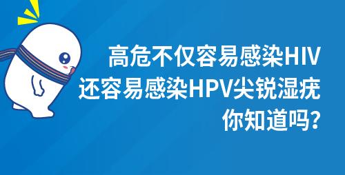 高危不仅容易感染HIV,还容易感染HPV尖锐湿疣,,你知道吗?